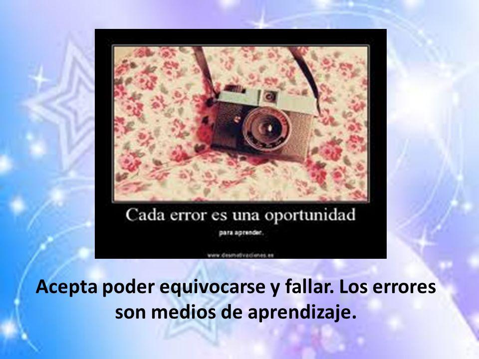 Acepta poder equivocarse y fallar. Los errores son medios de aprendizaje.