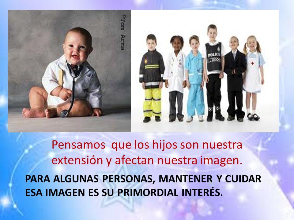 PARA ALGUNAS PERSONAS, MANTENER Y CUIDAR ESA IMAGEN ES SU PRIMORDIAL INTERÉS. Pensamos que los hijos son nuestra extensión y afectan nuestra imagen.