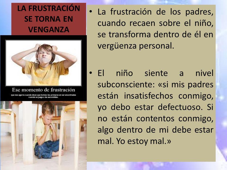 LA FRUSTRACIÓN SE TORNA EN VENGANZA La frustración de los padres, cuando recaen sobre el niño, se transforma dentro de él en vergüenza personal. El ni