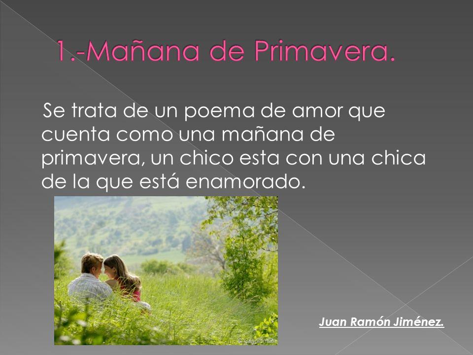 Se trata de un poema de amor que cuenta como una mañana de primavera, un chico esta con una chica de la que está enamorado. Juan Ramón Jiménez.