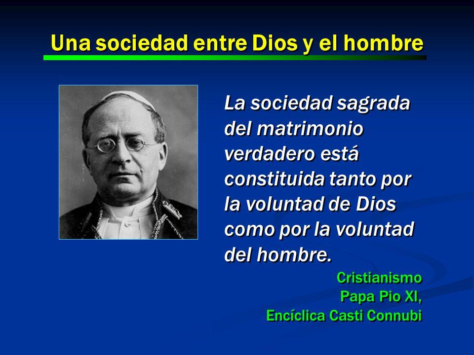 La sociedad sagrada del matrimonio verdadero está constituida tanto por la voluntad de Dios como por la voluntad del hombre. Cristianismo Papa Pio XI,