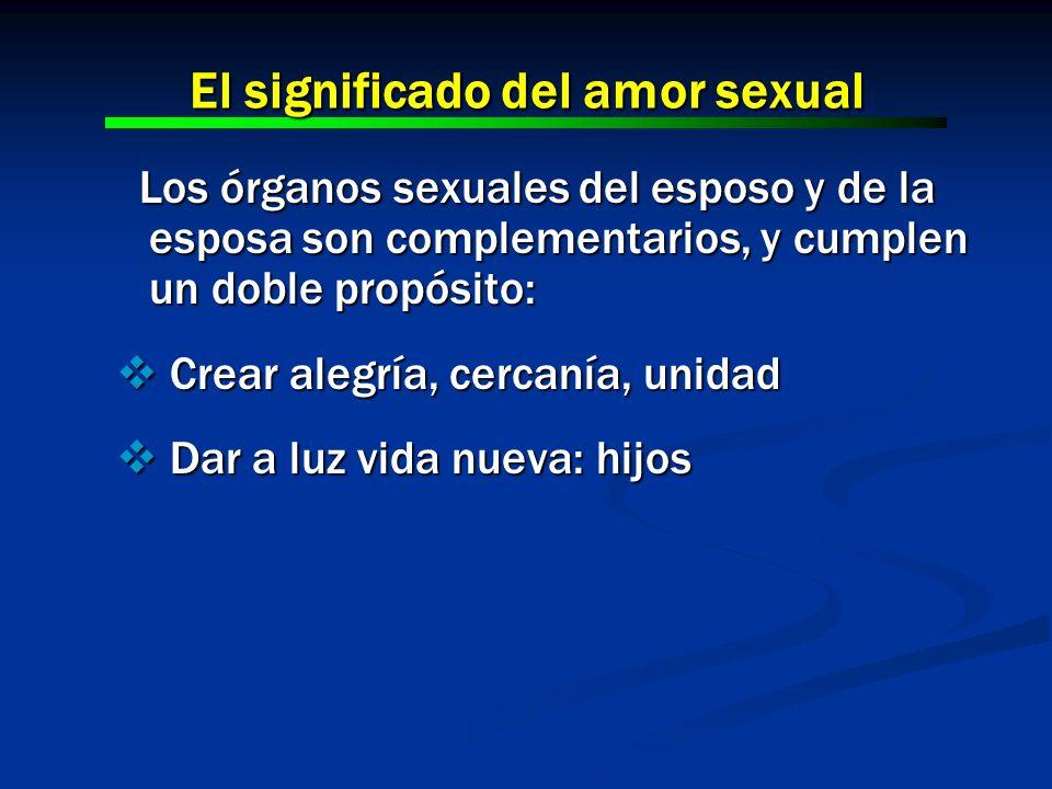 El significado del amor sexual Los órganos sexuales del esposo y de la esposa son complementarios, y cumplen un doble propósito: Los órganos sexuales