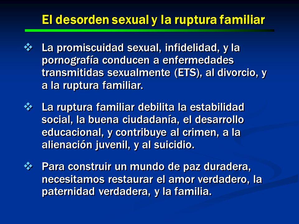 El desorden sexual y la ruptura familiar La promiscuidad sexual, infidelidad, y la pornografía conducen a enfermedades transmitidas sexualmente (ETS),