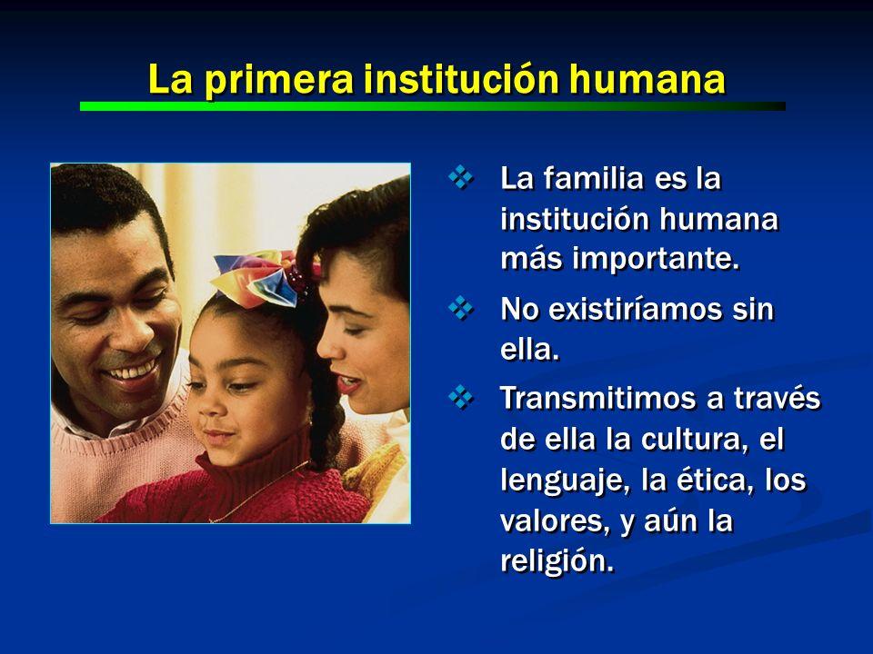 La familia es la institución humana más importante. No existiríamos sin ella. Transmitimos a través de ella la cultura, el lenguaje, la ética, los val