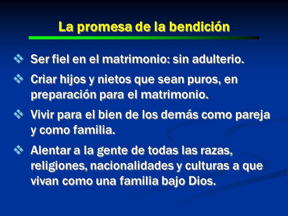 La promesa de la bendición Ser fiel en el matrimonio: sin adulterio. Criar hijos y nietos que sean puros, en preparación para el matrimonio. Vivir par