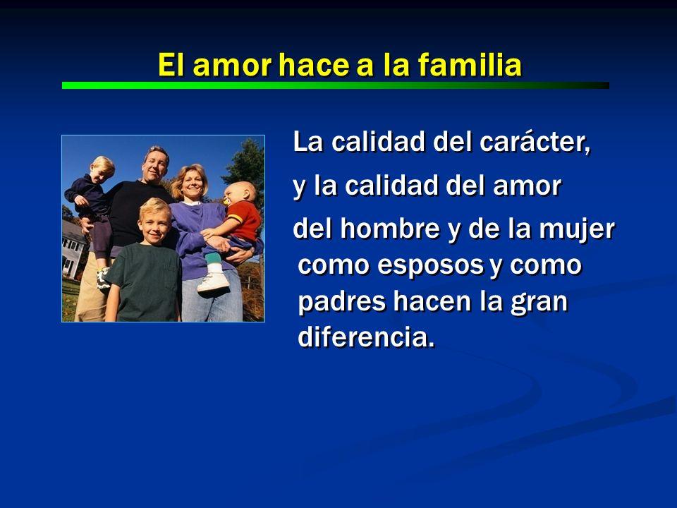 La calidad del carácter, y la calidad del amor del hombre y de la mujer como esposos y como padres hacen la gran diferencia. La calidad del carácter,