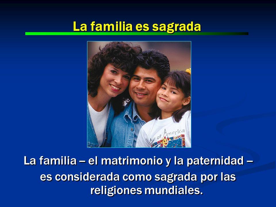La familia -- el matrimonio y la paternidad -- es considerada como sagrada por las religiones mundiales. La familia -- el matrimonio y la paternidad -