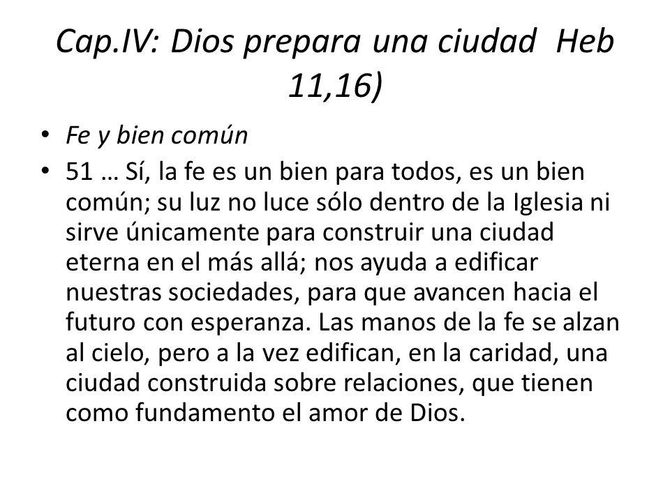 Cap.IV: Dios prepara una ciudad Heb 11,16) Fe y bien común 51 … Sí, la fe es un bien para todos, es un bien común; su luz no luce sólo dentro de la Ig