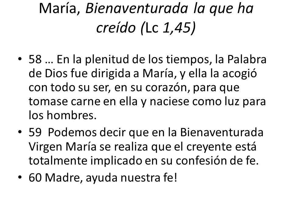 María, Bienaventurada la que ha creído (Lc 1,45) 58 … En la plenitud de los tiempos, la Palabra de Dios fue dirigida a María, y ella la acogió con tod