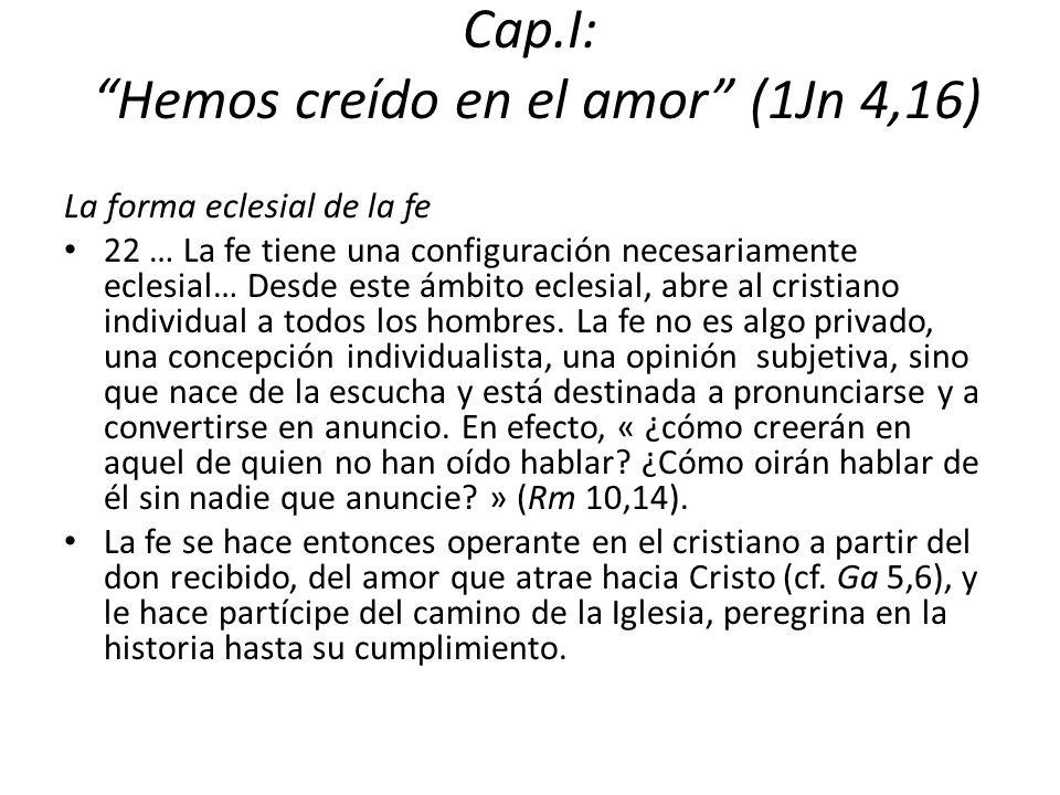 Cap.I: Hemos creído en el amor (1Jn 4,16) La forma eclesial de la fe 22 … La fe tiene una configuración necesariamente eclesial… Desde este ámbito ecl