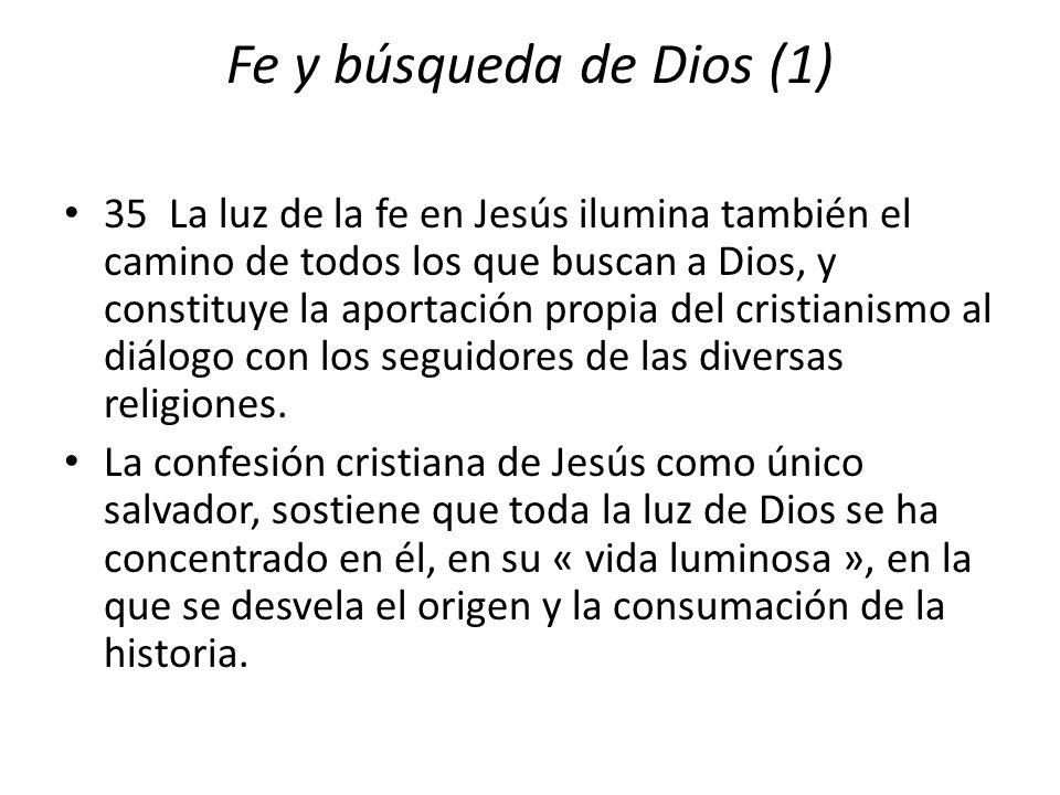 Fe y búsqueda de Dios (1) 35 La luz de la fe en Jesús ilumina también el camino de todos los que buscan a Dios, y constituye la aportación propia del