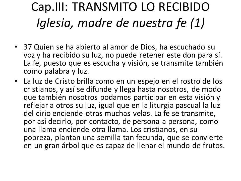Cap.III: TRANSMITO LO RECIBIDO Iglesia, madre de nuestra fe (1) 37 Quien se ha abierto al amor de Dios, ha escuchado su voz y ha recibido su luz, no p
