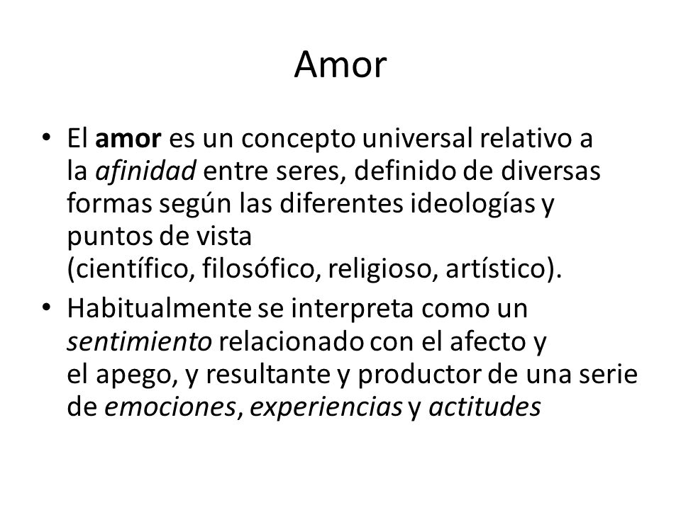 Amor El amor es un concepto universal relativo a la afinidad entre seres, definido de diversas formas según las diferentes ideologías y puntos de vist