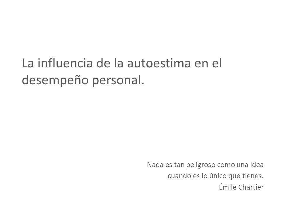 La influencia de la autoestima en el desempeño personal. Nada es tan peligroso como una idea cuando es lo único que tienes. Émile Chartier