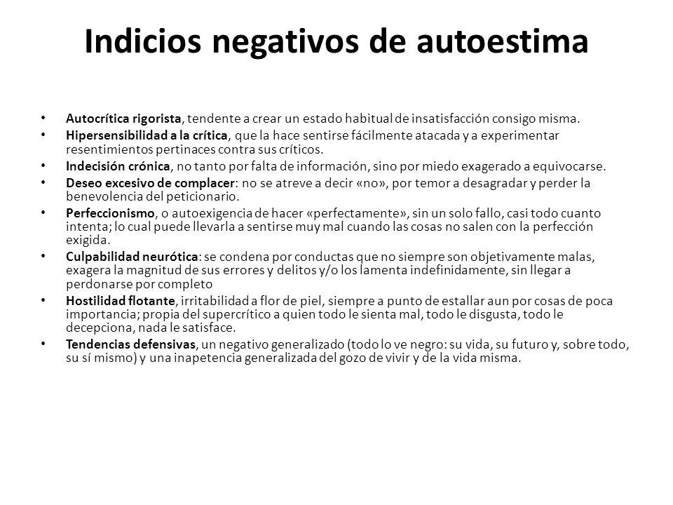 Indicios negativos de autoestima Autocrítica rigorista, tendente a crear un estado habitual de insatisfacción consigo misma. Hipersensibilidad a la cr