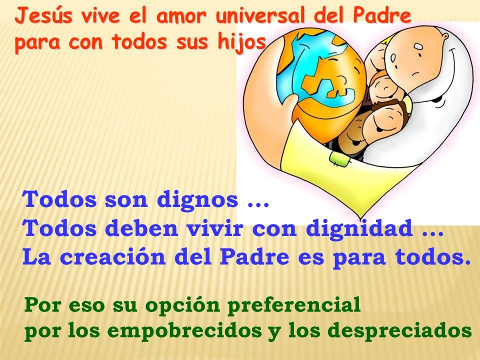 Jesús vive el amor universal del Padre para con todos sus hijos Todos son dignos … Todos deben vivir con dignidad … La creación del Padre es para todo