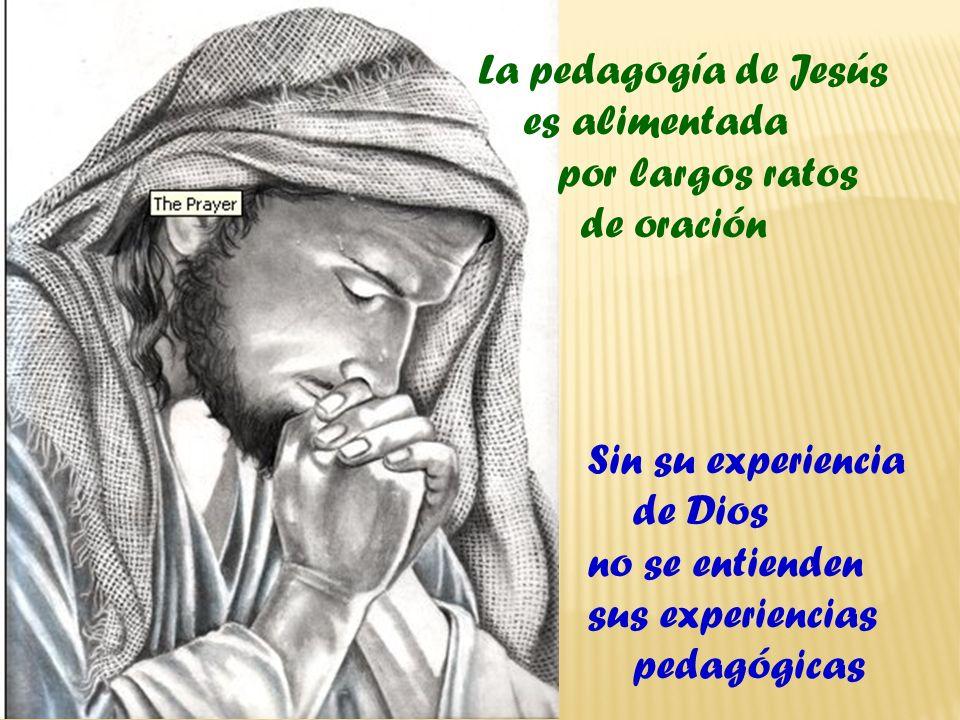 La pedagogía de Jesús es alimentada por largos ratos de oración Sin su experiencia de Dios no se entienden sus experiencias pedagógicas
