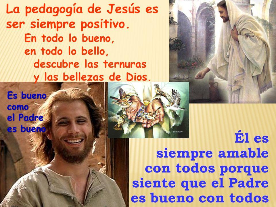 La pedagogía de Jesús es ser siempre positivo. Él es siempre amable con todos porque siente que el Padre es bueno con todos En todo lo bueno, en todo