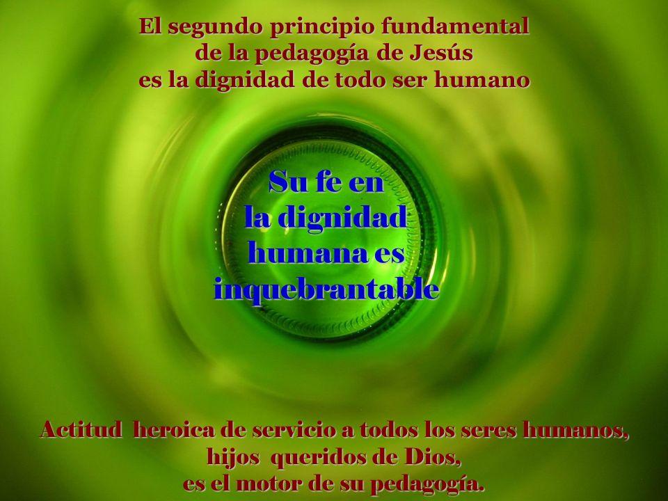 Fe en Dios, Padre amoroso de todos los seres humanos Fe en los seres humanos, hijos de Dios, capaces de amar sin fin Ésta es la doble fuente de donde nace la pedagogía de Jesús