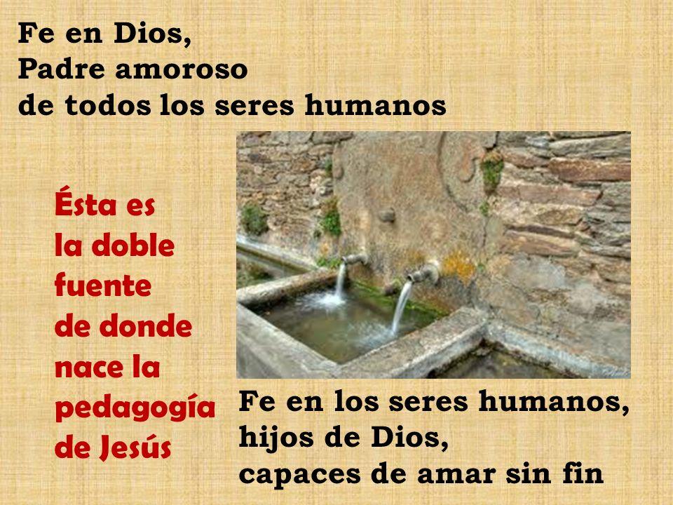 Fe en Dios, Padre amoroso de todos los seres humanos Fe en los seres humanos, hijos de Dios, capaces de amar sin fin Ésta es la doble fuente de donde