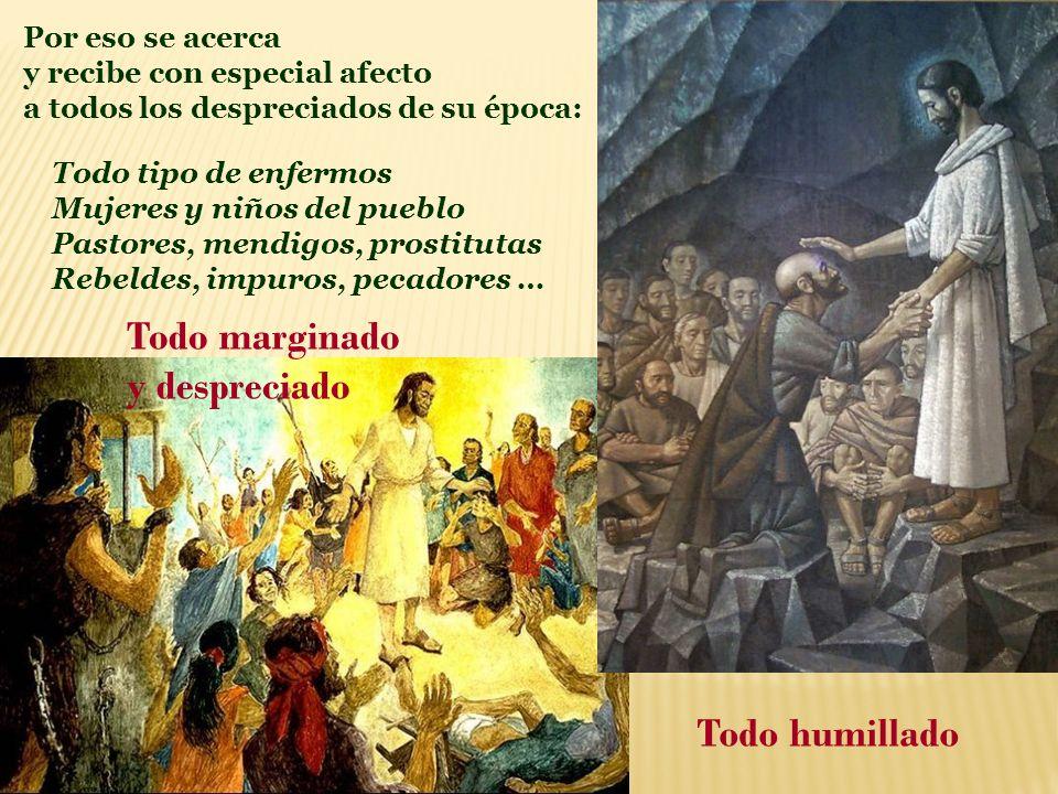 Por eso se acerca y recibe con especial afecto a todos los despreciados de su época: Todo marginado y despreciado Todo humillado Todo tipo de enfermos