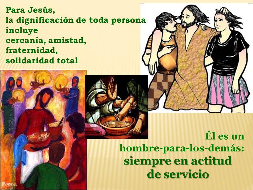 Para Jesús, la dignificación de toda persona incluye cercanía, amistad, fraternidad, solidaridad total Él es un hombre-para-los-demás: siempre en acti