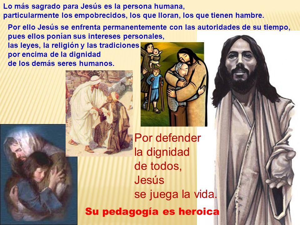 Lo más sagrado para Jesús es la persona humana, particularmente los empobrecidos, los que lloran, los que tienen hambre. Por defender la dignidad de t