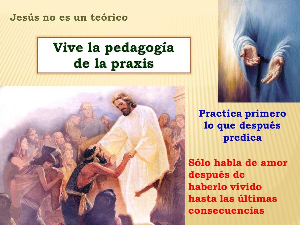 Vive la pedagogía de la praxis Practica primero lo que después predica Jesús no es un teórico Sólo habla de amor después de haberlo vivido hasta las ú