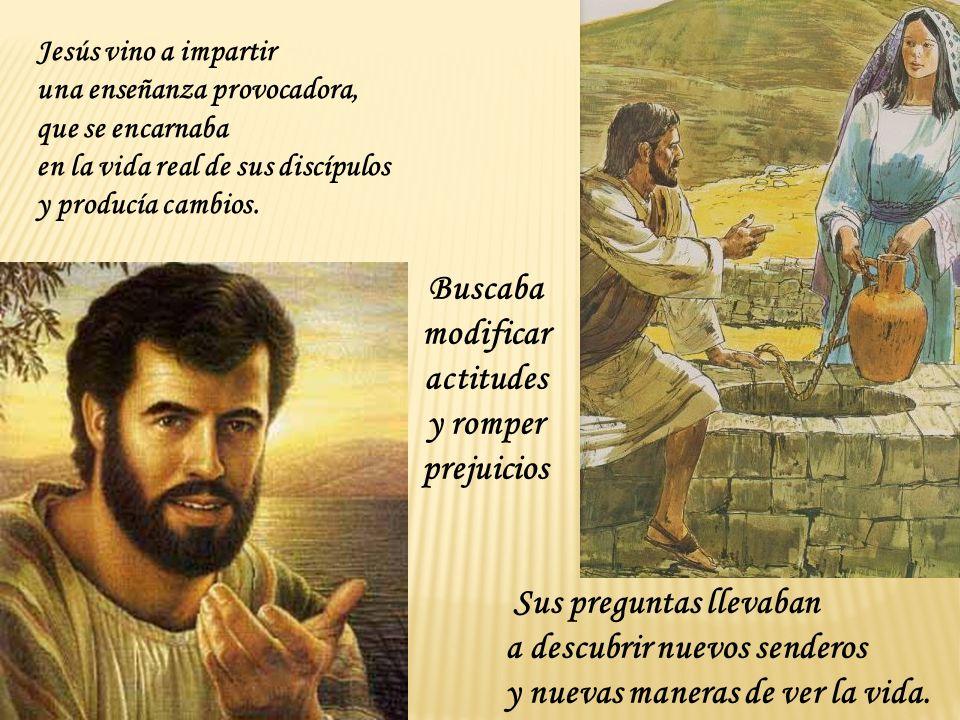 Jesús vino a impartir una enseñanza provocadora, que se encarnaba en la vida real de sus discípulos y producía cambios. Buscaba modificar actitudes y