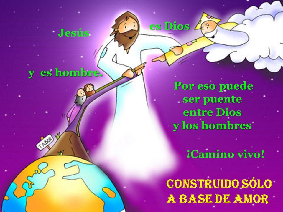 es Dios Construido Sólo a base de amor Por eso puede Por eso puede ser puente entre Dios y los hombres ¡Camino vivo! y es hombre. Jesús