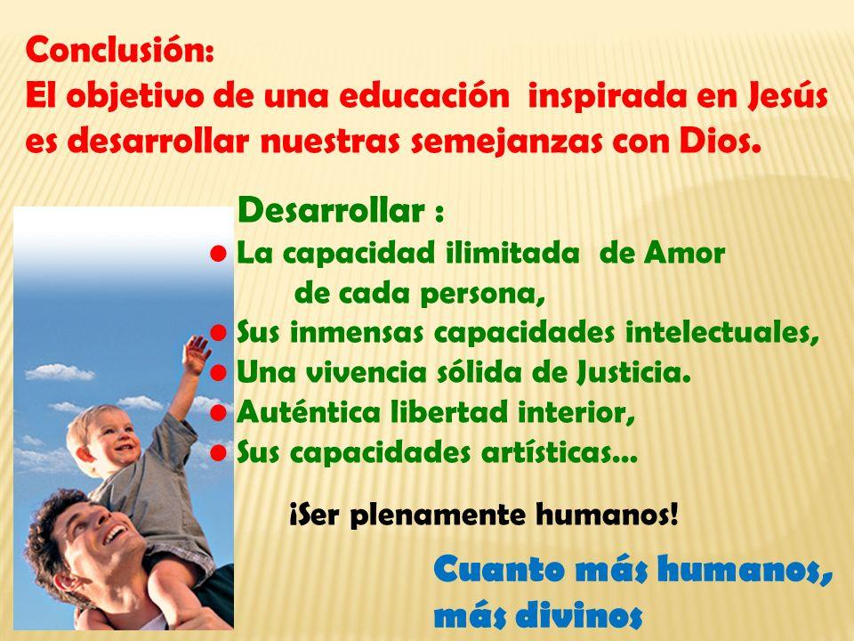 Conclusión: El objetivo de una educación inspirada en Jesús es desarrollar nuestras semejanzas con Dios. Desarrollar : La capacidad ilimitada de Amor