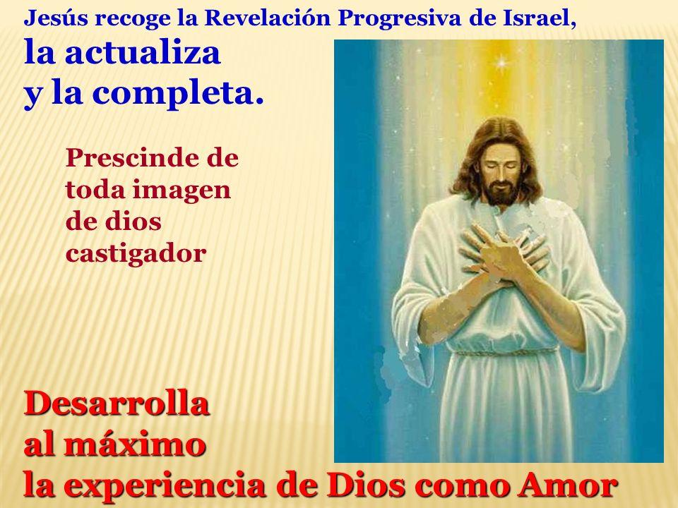 Jesús recoge la Revelación Progresiva de Israel, la actualiza y la completa. Prescinde de toda imagen de dios castigador Desarrolla al máximo la exper