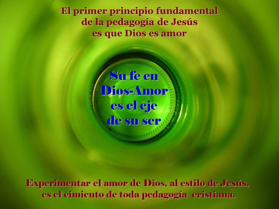 a a Su fe en Dios-Amor es el eje de su ser Experimentar el amor de Dios, al estilo de Jesús, es el cimiento de toda pedagogía cristiana. es el cimient