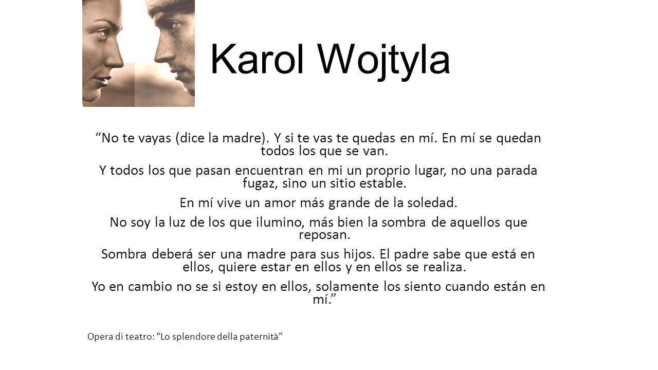 Karol Wojtyla No te vayas (dice la madre). Y si te vas te quedas en mí. En mí se quedan todos los que se van. Y todos los que pasan encuentran en mi u