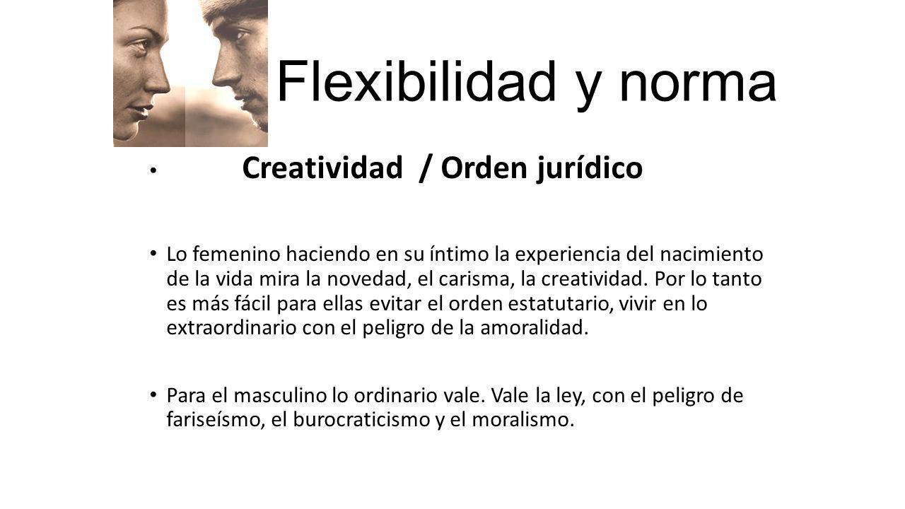 Flexibilidad y norma Creatividad / Orden jurídico Lo femenino haciendo en su íntimo la experiencia del nacimiento de la vida mira la novedad, el caris