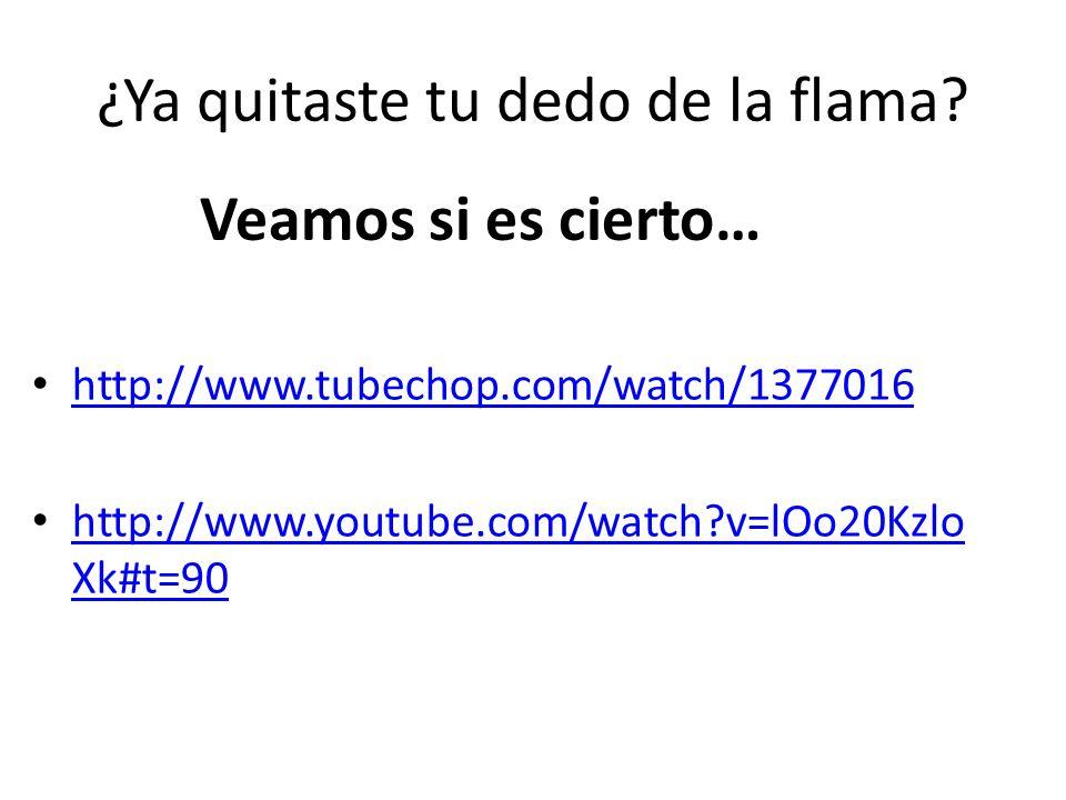 ¿Ya quitaste tu dedo de la flama? http://www.tubechop.com/watch/1377016 http://www.youtube.com/watch?v=lOo20Kzlo Xk#t=90 http://www.youtube.com/watch?