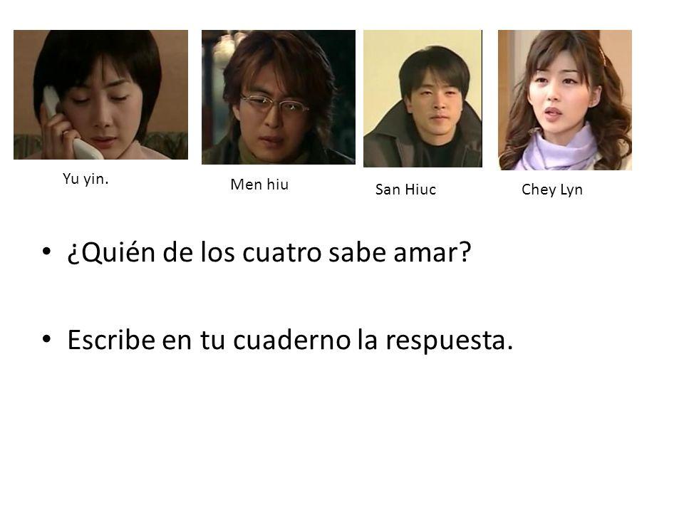 ¿Quién de los cuatro sabe amar? Escribe en tu cuaderno la respuesta. Yu yin. Men hiu San HiucChey Lyn