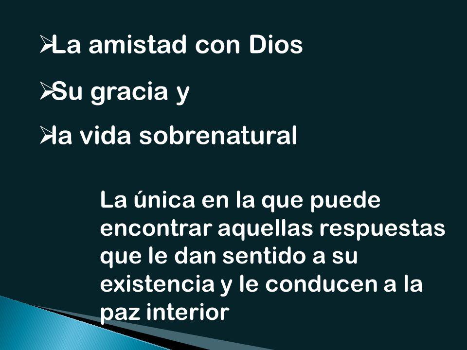 La amistad con Dios Su gracia y la vida sobrenatural La única en la que puede encontrar aquellas respuestas que le dan sentido a su existencia y le conducen a la paz interior