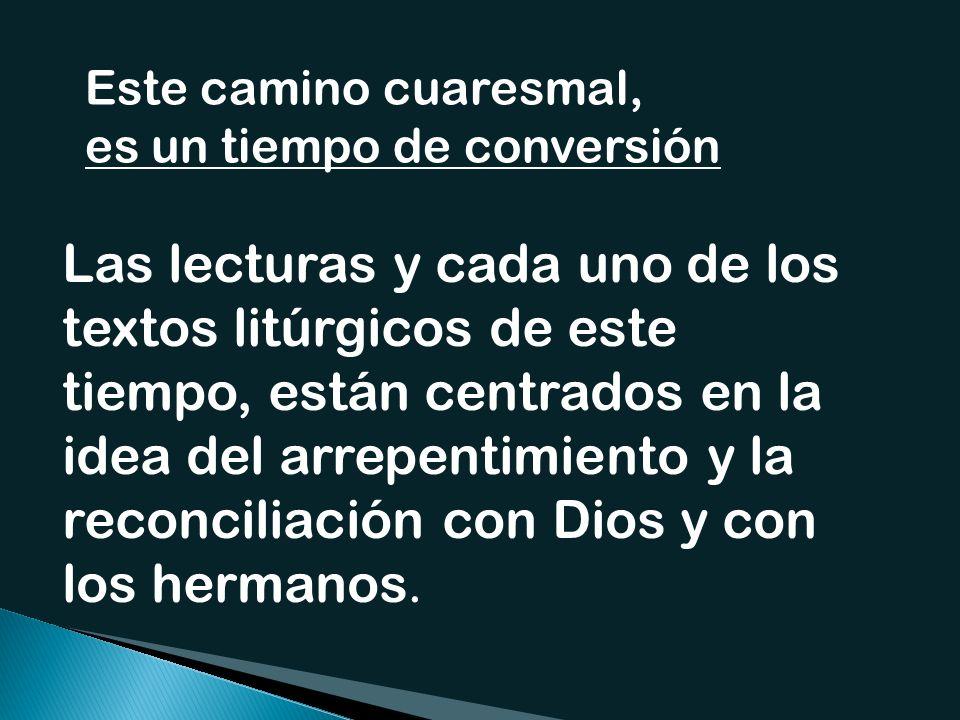 Este camino cuaresmal, es un tiempo de conversión Las lecturas y cada uno de los textos litúrgicos de este tiempo, están centrados en la idea del arrepentimiento y la reconciliación con Dios y con los hermanos.