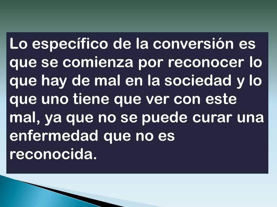 Lo específico de la conversión es que se comienza por reconocer lo que hay de mal en la sociedad y lo que uno tiene que ver con este mal, ya que no se puede curar una enfermedad que no es reconocida.