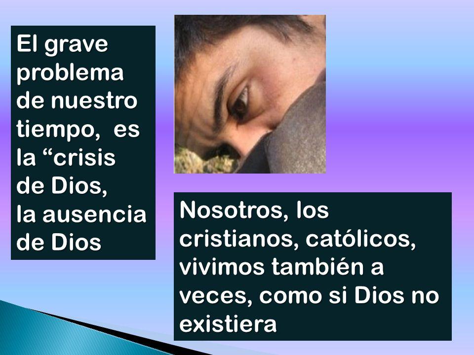 El grave problema de nuestro tiempo, es la crisis de Dios, la ausencia de Dios Nosotros, los cristianos, católicos, vivimos también a veces, como si Dios no existiera