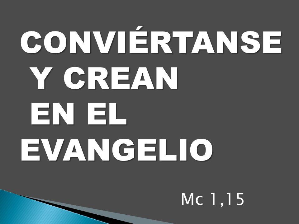 CONVIÉRTANSE Y CREAN Y CREAN EN EL EVANGELIO EN EL EVANGELIO Mc 1,15