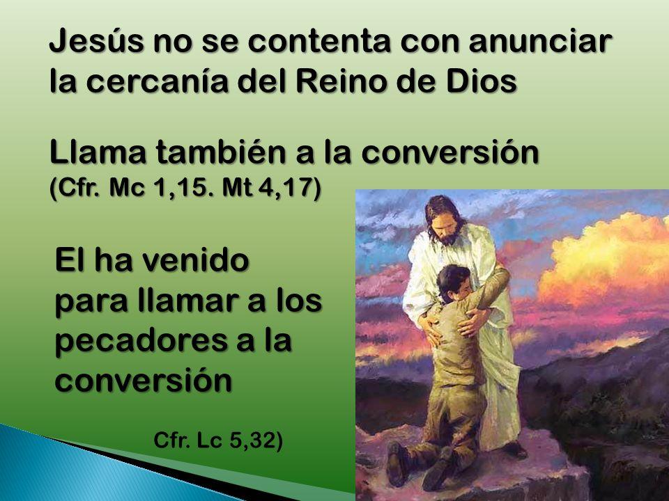 Jesús no se contenta con anunciar la cercanía del Reino de Dios Llama también a la conversión (Cfr.