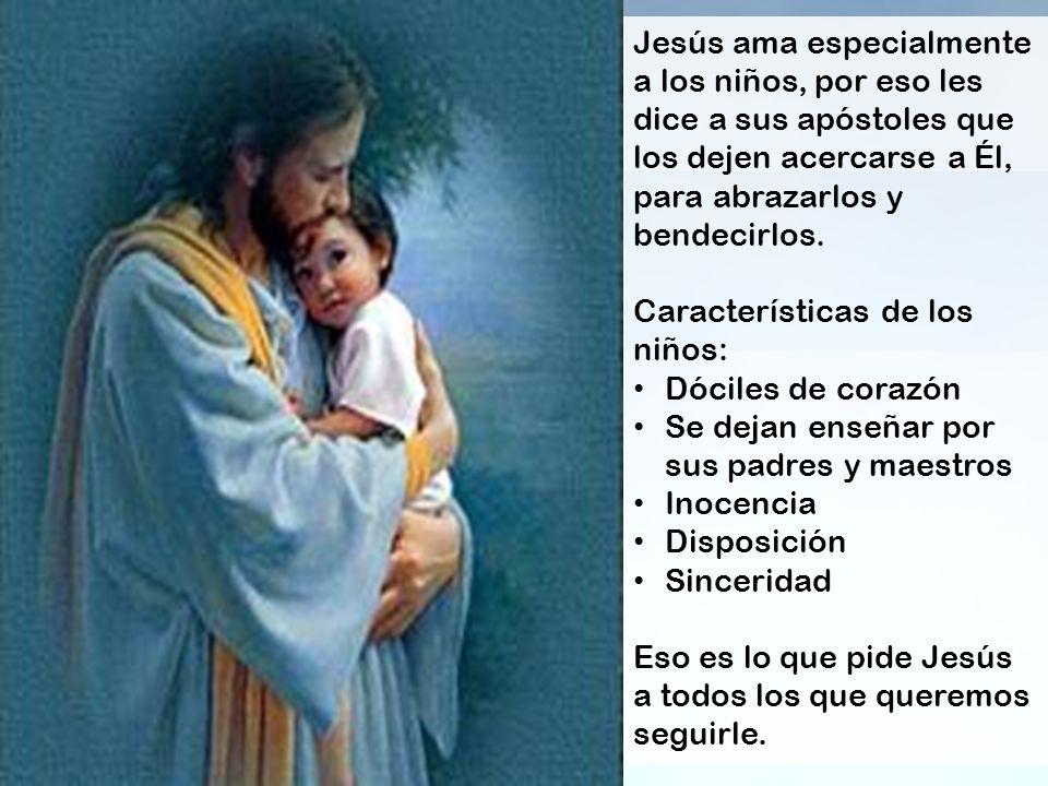 Jesús ama especialmente a los niños, por eso les dice a sus apóstoles que los dejen acercarse a Él, para abrazarlos y bendecirlos. Características de