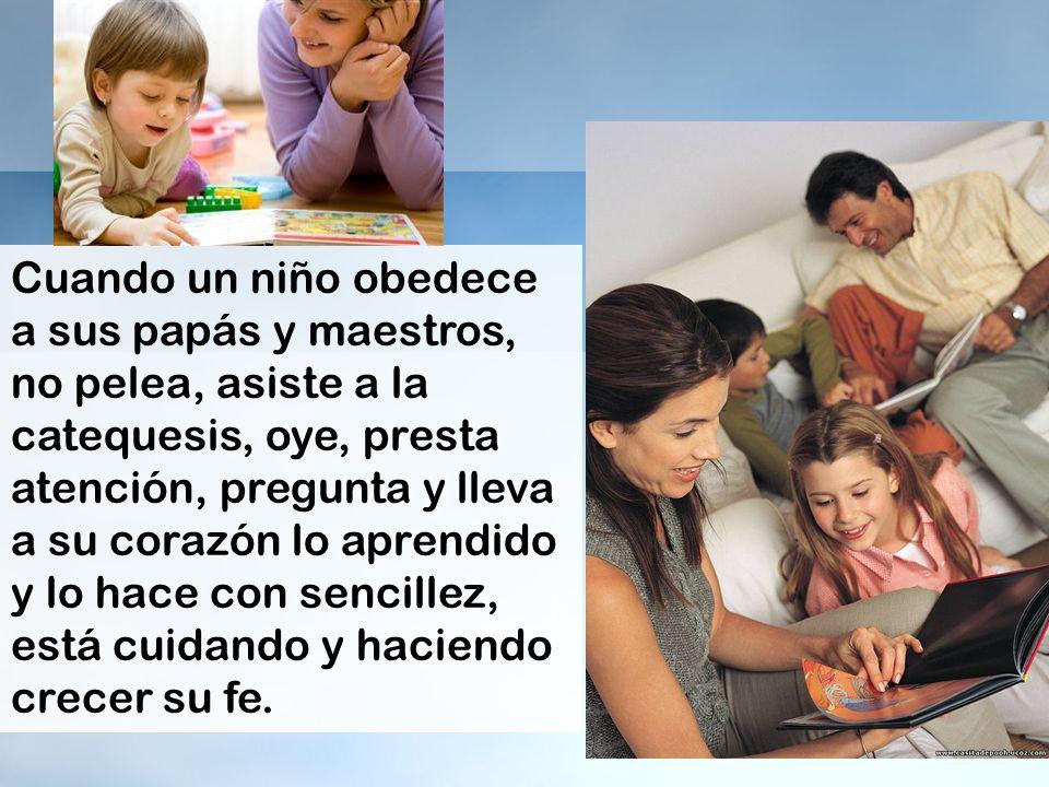 Cuando un niño obedece a sus papás y maestros, no pelea, asiste a la catequesis, oye, presta atención, pregunta y lleva a su corazón lo aprendido y lo