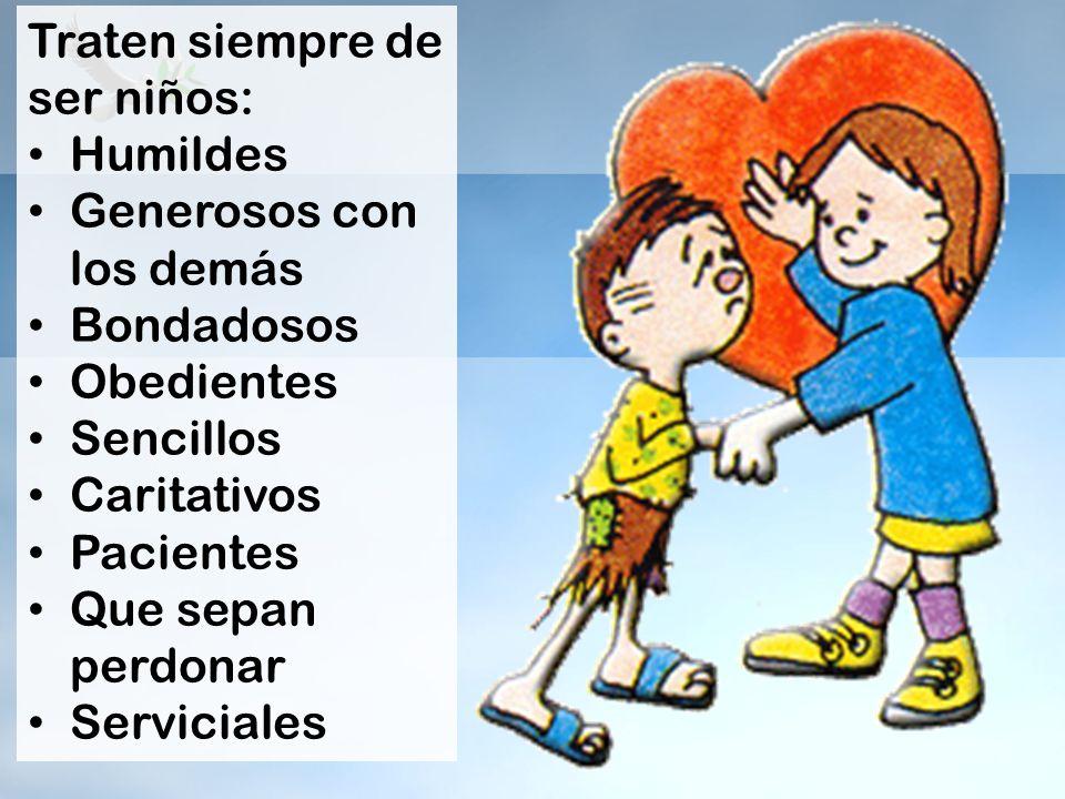 Traten siempre de ser niños: Humildes Generosos con los demás Bondadosos Obedientes Sencillos Caritativos Pacientes Que sepan perdonar Serviciales