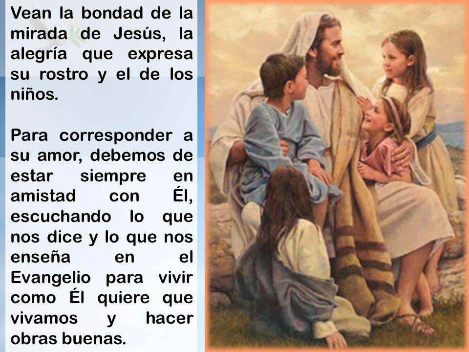 Vean la bondad de la mirada de Jesús, la alegría que expresa su rostro y el de los niños. Para corresponder a su amor, debemos de estar siempre en ami