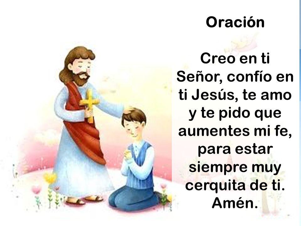 Oración Creo en ti Señor, confío en ti Jesús, te amo y te pido que aumentes mi fe, para estar siempre muy cerquita de ti. Amén.