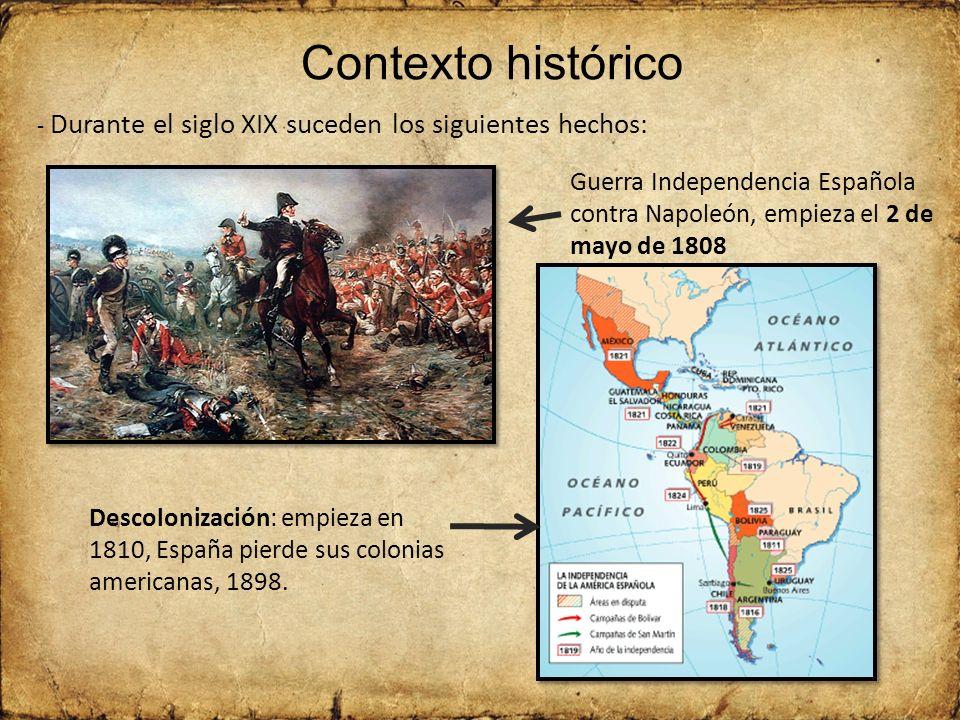 Contexto histórico Guerra Independencia Española contra Napoleón, empieza el 2 de mayo de 1808 Descolonización: empieza en 1810, España pierde sus colonias americanas, 1898.