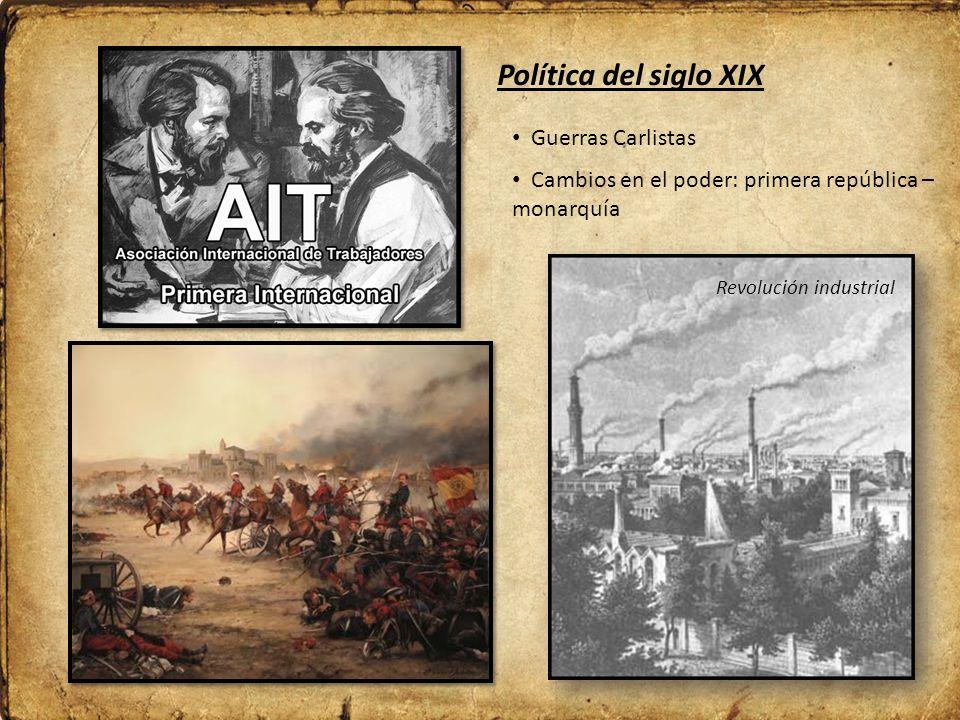 Política del siglo XIX Revolución industrial Guerras Carlistas Cambios en el poder: primera república – monarquía